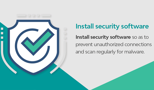 Install security software so as to prevent unauthorised connections and scan regularly for malware.