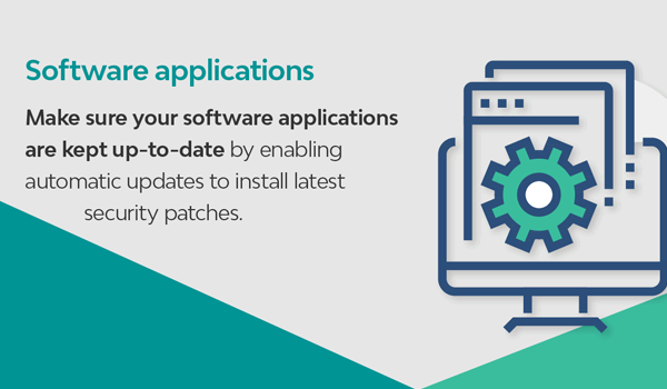 Software applications: Make sure your software applications are kept up-to-date by enabling automatic updates to install latest security patches.